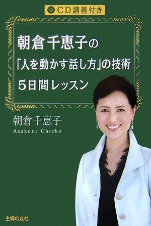 朝倉千恵子の「人を動かす話し方」の技術5日間レッスン|朝倉千恵子著書